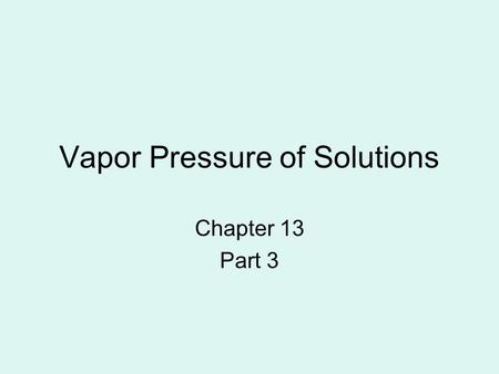 Vapor Pressure of Solutions Chapter 13 Part 3. Vapor Pressure The pressure of the vapor present. Vapor is the liquid molecule in gas form over the liquid.