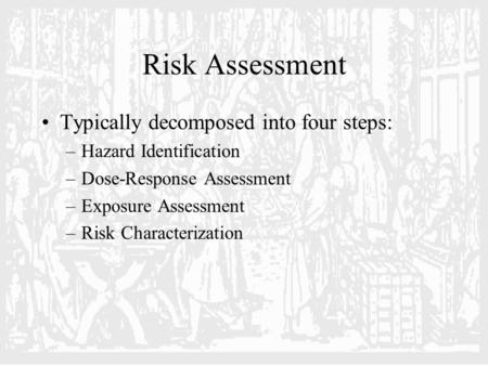 Risk Assessment Typically decomposed into four steps: –Hazard Identification –Dose-Response Assessment –Exposure Assessment –Risk Characterization.