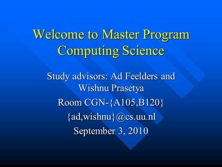 Welcome to Master Program Computing Science Study advisors: Ad Feelders and Wishnu Prasetya Room CGN-{A105,B120} September 3, 2010.