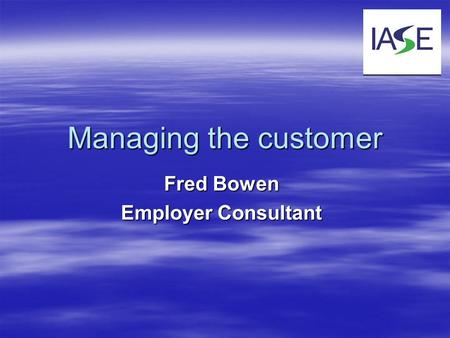 Managing the customer Fred Bowen Employer Consultant.