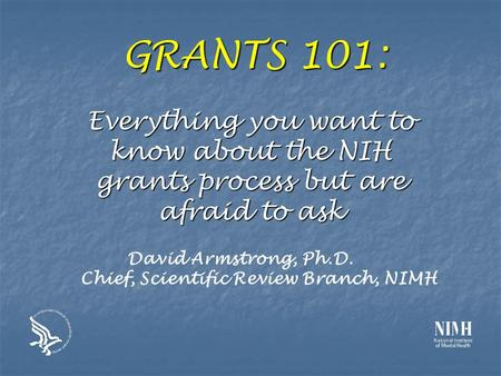 GRANTS 101: Everything you want to know about the NIH grants process but are afraid to ask David Armstrong, Ph.D. Chief, Scientific Review Branch, NIMH.