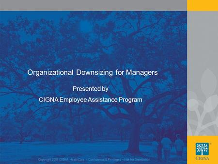 1 Organizational Downsizing for Managers Presented by CIGNA Employee Assistance Program Copyright 2008 CIGNA HealthCare – Confidential & Privileged – Not.