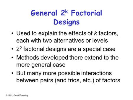 © 1998, Geoff Kuenning General 2 k Factorial Designs Used to explain the effects of k factors, each with two alternatives or levels 2 2 factorial designs.