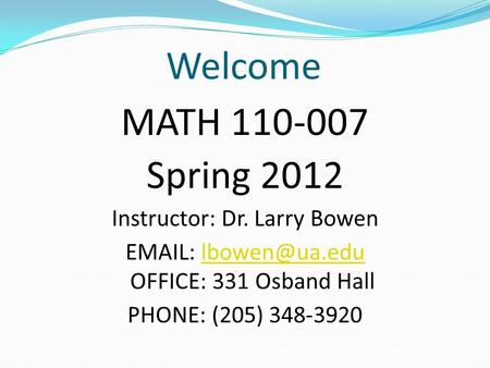 Welcome MATH 110-007 Spring 2012 Instructor: Dr. Larry Bowen   OFFICE: 331 Osband PHONE: (205) 348-3920.