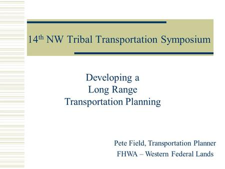 14 th NW Tribal Transportation Symposium Pete Field, Transportation Planner FHWA – Western Federal Lands Developing a Long Range Transportation Planning.
