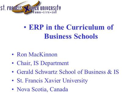 ERP in the Curriculum of Business Schools Ron MacKinnon Chair, IS Department Gerald Schwartz School of Business & IS St. Francis Xavier University Nova.