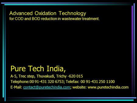 Advanced Oxidation Technology for COD and BOD reduction in wastewater treatment. Pure Tech India, A-5, Trec step, Thuvakudi, Trichy -620 015 Telephone:00.