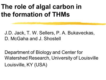 The role of algal carbon in the formation of THMs J.D. Jack, T. W. Sellers, P. A. Bukaveckas, D. McGaha and J. Shostell Department of Biology and Center.