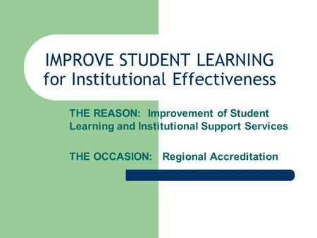 IMPROVE STUDENT LEARNING for Institutional Effectiveness THE REASON: Improvement of Student Learning and Institutional Support Services THE OCCASION: Regional.