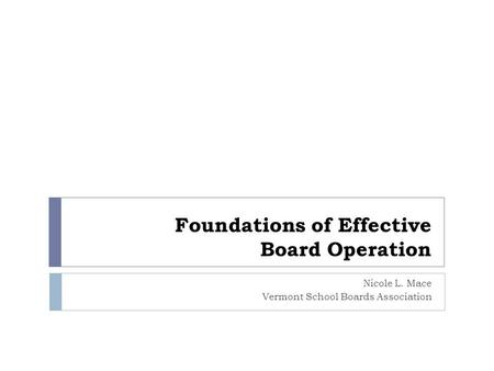 Foundations of Effective Board Operation Nicole L. Mace Vermont School Boards Association.