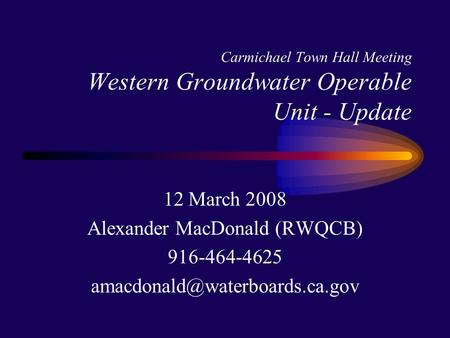 Carmichael Town Hall Meeting Western Groundwater Operable Unit - Update 12 March 2008 Alexander MacDonald (RWQCB) 916-464-4625