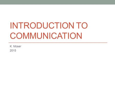 INTRODUCTION TO COMMUNICATION K. Moser 2015. Communication is a Process Communication is a process of sending and receiving messages The messages can.