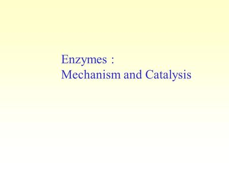 Enzymes : Mechanism and Catalysis. Enzymes DO NOT change the equilibrium constant of a reaction Enzymes DO NOT alter the amount of energy consumed or.