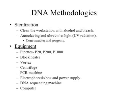 DNA Methodologies Sterilization –Clean the workstation with alcohol and bleach. –Autoclaving and ultraviolet light (UV radiation). Consumables and reagents.