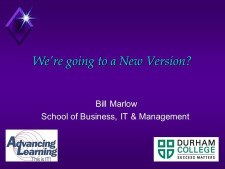 We're going to a New Version? Bill Marlow School of Business, IT & Management.