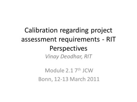 Calibration regarding project assessment requirements - RIT Perspectives Vinay Deodhar, RIT Module 2.1 7 th JCW Bonn, 12-13 March 2011.