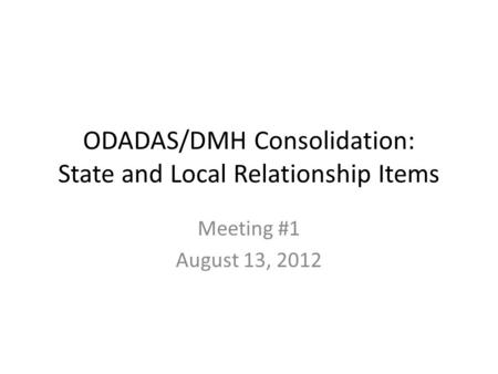 ODADAS/DMH Consolidation: State and Local Relationship Items Meeting #1 August 13, 2012.