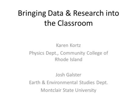 Bringing Data & Research into the Classroom Karen Kortz Physics Dept., Community College of Rhode Island Josh Galster Earth & Environmental Studies Dept.