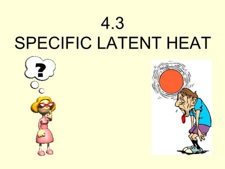 4.3 SPECIFIC LATENT HEAT.