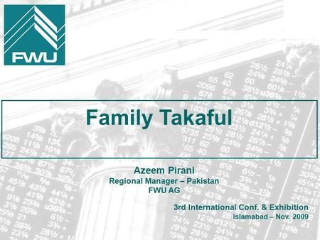 Family Takaful 3rd International Conf. & Exhibition Islamabad – Nov. 2009 Azeem Pirani Regional Manager – Pakistan FWU AG.