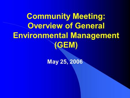 Community Meeting: Overview of General Environmental Management (GEM) May 25, 2006.