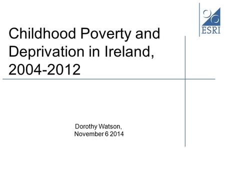 Childhood Poverty and Deprivation in Ireland, 2004-2012 Dorothy Watson, November 6 2014.