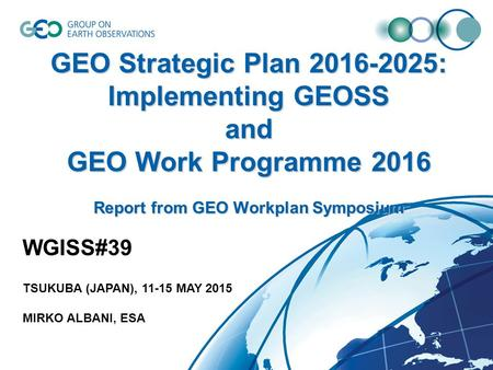 GEO Strategic Plan 2016-2025: Implementing GEOSS and GEO Work Programme 2016 Report from GEO Workplan Symposium WGISS#39 TSUKUBA (JAPAN), 11-15 MAY 2015.