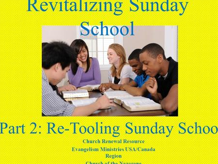 Revitalizing Sunday School Part 2: Re-Tooling Sunday School Church Renewal Resource Evangelism Ministries USA/Canada Region Church of the Nazarene.