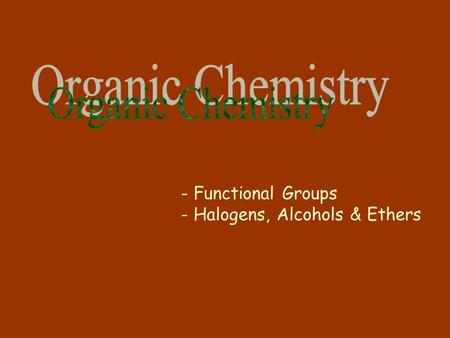 - Functional Groups - Halogens, Alcohols & Ethers.