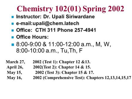Chemistry 102(01) Spring 2002 n Instructor: Dr. Upali Siriwardane n n Office: CTH 311 Phone 257-4941 n Office Hours: n 8:00-9:00.