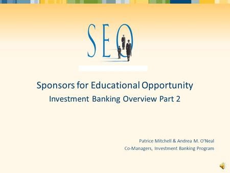 Sponsors for Educational Opportunity Investment Banking Overview Part 2 Patrice Mitchell & Andrea M. O'Neal Co-Managers, Investment Banking Program.