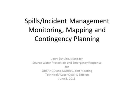 Spills/Incident Management Monitoring, Mapping and Contingency Planning Jerry Schulte, Manager Source Water Protection and Emergency Response for ORSANCO.
