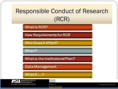 Responsible Conduct of Research (RCR) What is RCR? New Requirements for RCR Who Does it Affect? When? Data Management What is the Institutional Plan? What.