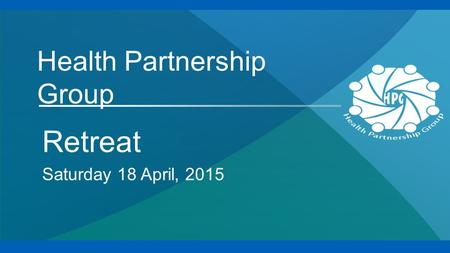 Health Partnership Group Retreat Saturday 18 April, 2015.