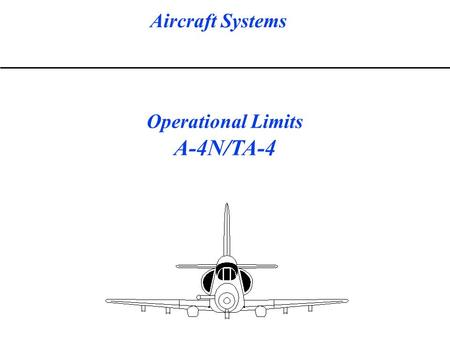 Aircraft Systems Operational Limits A-4N/TA-4. Aircraft Systems Operational Limits A-4N/TA-4 STARTER LIMITS ONE OF TWO AVAILABLE ENGINE STARTERS IS INSTALLED.