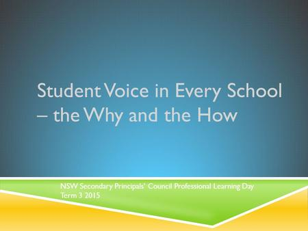 Student Voice in Every School – the Why and the How NSW Secondary Principals' Council Professional Learning Day Term 3 2015.
