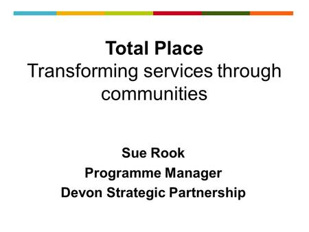 Total Place Transforming services through communities Sue Rook Programme Manager Devon Strategic Partnership.