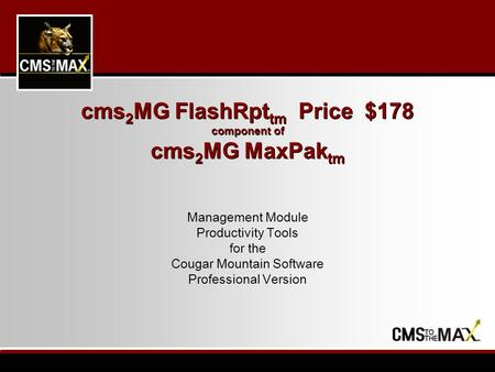 Cms 2 MG FlashRpt tm Price $178 component of cms 2 MG MaxPak tm Management Module Productivity Tools for the Cougar Mountain Software Professional Version.