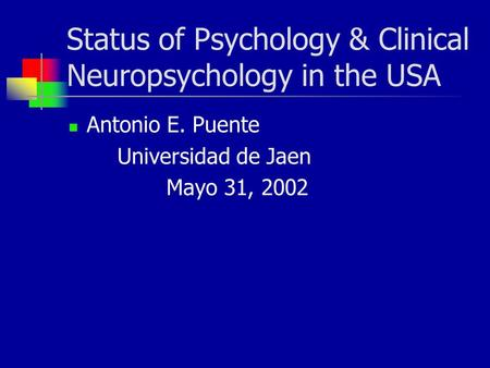 Status of Psychology & Clinical Neuropsychology in the USA Antonio E. Puente Universidad de Jaen Mayo 31, 2002.
