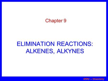 WWU -- Chemistry ELIMINATION REACTIONS: ALKENES, ALKYNES Chapter 9.