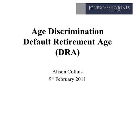 Age Discrimination Default Retirement Age (DRA) Alison Collins 9 th February 2011.