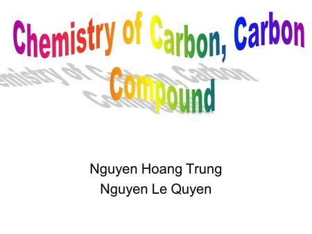 Nguyen Hoang Trung Nguyen Le Quyen. BRIEF CONTENT A. INTRO B.CHEMISTRY OF CARBON C.TYPE OF CARBON D.CARBON'S BONDING PATTERN E.ISOMERS F.CHEMICAL BONDING.