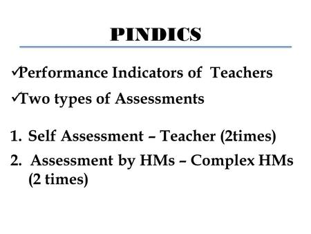 PINDICS Performance Indicators of Teachers Two types of Assessments 1.Self Assessment – Teacher (2times) 2. Assessment by HMs – Complex HMs (2 times)