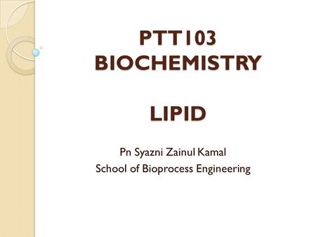 PTT103 BIOCHEMISTRY LIPID Pn Syazni Zainul Kamal School of Bioprocess Engineering.