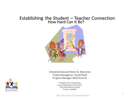 Establishing the Student – Teacher Connection How Hard Can It Be? ADE Information Technology Division 1 Enterprise Data Architect: Dr. Alex Jones Project.