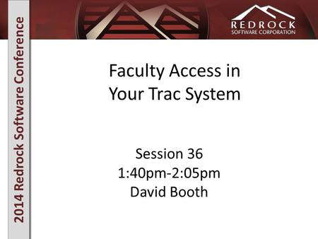 2014 Redrock Software Conference Faculty Access in Your Trac System Session 36 1:40pm-2:05pm David Booth.