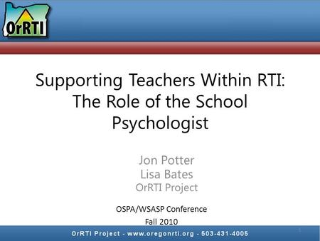 Supporting Teachers Within RTI: The Role of the School Psychologist Jon Potter Lisa Bates OrRTI Project 1 OSPA/WSASP Conference Fall 2010.