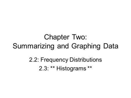 Chapter Two: Summarizing and Graphing Data 2.2: Frequency Distributions 2.3: ** Histograms **