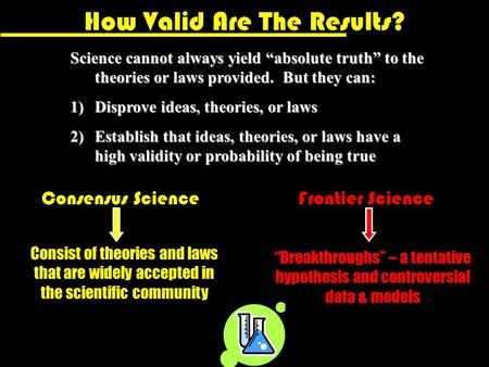 "How Valid Are The Results? Science cannot always yield ""absolute truth"" to the theories or laws provided. But they can: 1)Disprove ideas, theories, or."