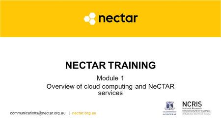 | nectar.org.au NECTAR TRAINING Module 1 Overview of cloud computing and NeCTAR services.